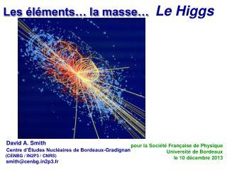 Les éléments… la masse…  Le  Higgs  David A. Smith