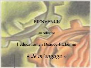 BIENVENUE au colloque l'éducation en Beauce-Etchemin « Je m'engage »