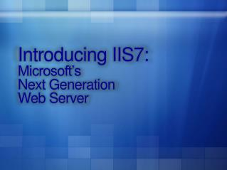 Introducing IIS7: Microsoft s  Next Generation  Web Server