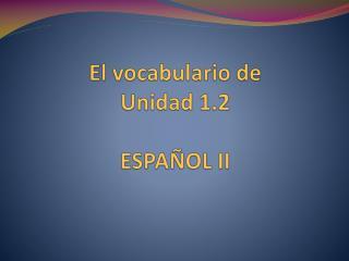 El vocabulario de  Unidad 1.2 ESPA Ñ OL  II