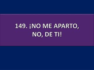 149. ¡NO ME APARTO, NO, DE TI!