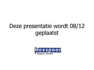 Deze presentatie wordt 08/12 geplaatst