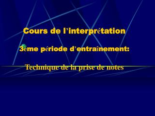 Cours de l ' interpr é tation  3 è me p é riode d ' entra î nement: Technique de la prise de notes