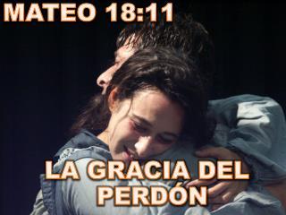 MATEO 18:11 LA GRACIA DEL PERDÓN