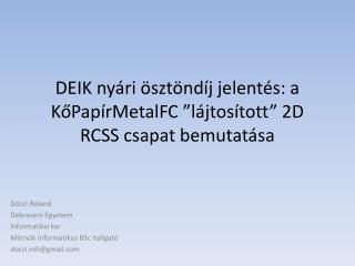 """DEIK nyári ösztöndíj jelentés: a  KőPapírMetalFC """" lájtosított """"  2D RCSS csapat  bemutatása"""