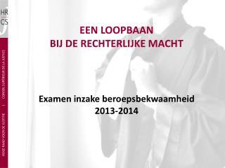 EEN LOOPBAAN  BIJ DE RECHTERLIJKE MACHT Examen inzake beroepsbekwaamheid 2013-2014