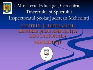 CENTRUL JUDEŢEAN DE RESURSE ŞI  DE  ASISTENŢĂ EDUCAŢIONALĂ MEHEDINŢI
