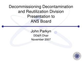 Decommissioning Decontamination and Reutilization Division Presentation to  ANS Board