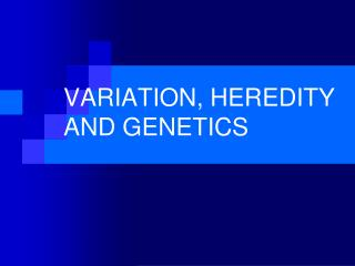 VARIATION, HEREDITY AND GENETICS