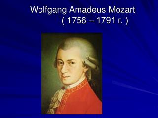 Wolfgang Amadeus Mozart              ( 1756 – 1791 г. )