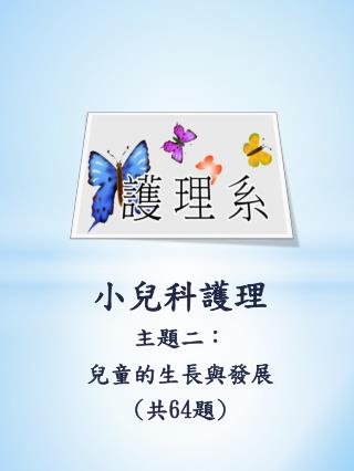 小兒科護理 主題二: 兒童 的生長與發展 ( 共 64 題 )