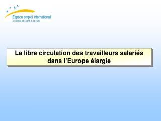 La libre circulation des travailleurs salariés dans l'Europe élargie
