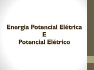 Energia Potencial Elétrica  E Potencial Elétrico