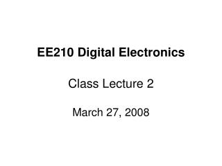 EE210 Digital Electronics Class Lecture 2 March 27, 2008