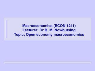 Macroeconomics (ECON 1211) Lecturer: Dr B. M. Nowbutsing  Topic: Open economy macroeconomics