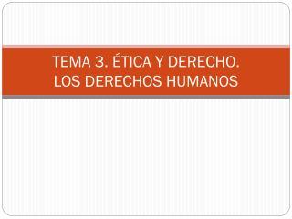 TEMA 3. ÉTICA Y DERECHO.  LOS DERECHOS HUMANOS