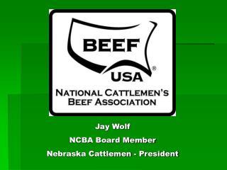 Jay Wolf NCBA Board Member Nebraska Cattlemen - President