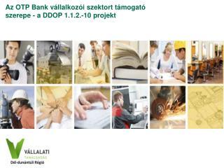 Az OTP Bank vállalkozói szektort támogató szerepe - a DDOP 1.1.2.-10 projekt