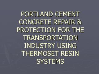 PORTLAND CEMENT CONCRETE REPAIR  PROTECTION FOR THE TRANSPORTATION INDUSTRY USING THERMOSET RESIN SYSTEMS