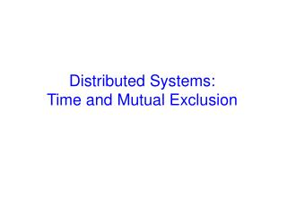 Distributed Systems:  Time and Mutual Exclusion