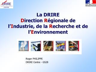 La DRIRE  D irection  R égionale de l' I ndustrie, de la  R echerche et de l' E nvironnement