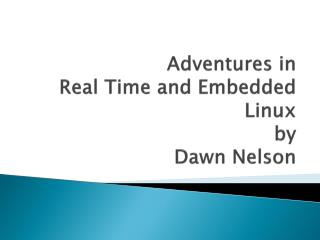 Adventures in  Real Time and Embedded Linux by Dawn Nelson