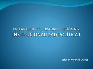 PREPARACIÓN PSU HISTORIA / SESIÓN N°2 INSTITUCIONALIDAD POLÍTICA I