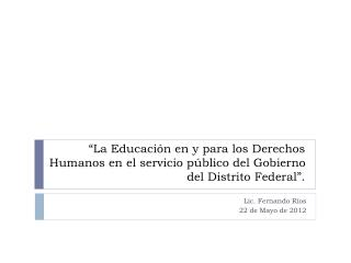 Lic.  Fernando Ríos 22 de Mayo de 2012