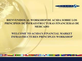 BIENVENIDOS AL WORKSHOP DE ACSDA SOBRE LOS PRINCIPIOS DE INFRAESTRUCTURAS FINANCIERAS DE MERCADO