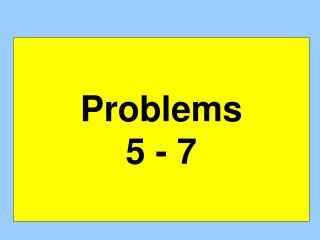 Problems 5 - 7