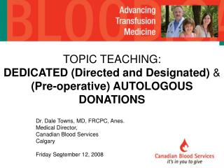 Dr. Dale Towns, MD, FRCPC, Anes. Medical Director, Canadian Blood Services Calgary