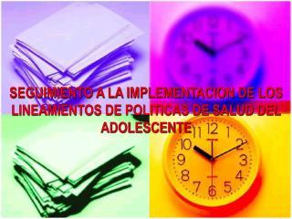 SEGUIMIENTO A LA IMPLEMENTACION DE LOS LINEAMIENTOS DE POLITICAS DE SALUD DEL ADOLESCENTE