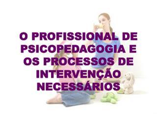 O PROFISSIONAL DE PSICOPEDAGOGIA E OS PROCESSOS DE INTERVENÇÃO NECESSÁRIOS