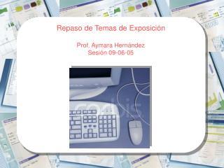 Repaso de Temas de Exposici�n Prof. Aymara Hern�ndez Sesi�n 09-06-05