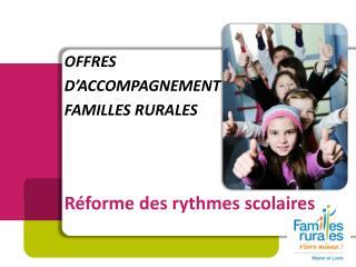 OFFRES D'ACCOMPAGNEMENT FAMILLES RURALES Réforme des rythmes scolaires