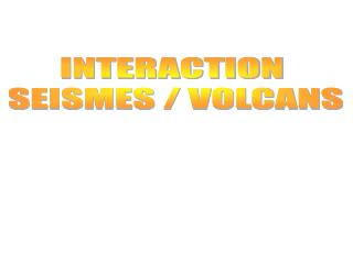 INTERACTION  SEISMES / VOLCANS