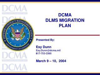 DCMA DLMS MIGRATION   PLAN Presented By: Esy Dunn Esy.Dunn@dcma.mil 6 17-753-3360