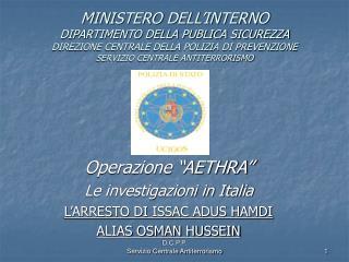 """Operazione """"AETHRA"""" Le investigazioni in Italia L'ARRESTO DI ISSAC ADUS HAMDI  ALIAS OSMAN HUSSEIN"""