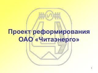 Проект реформирования  ОАО «Читаэнерго»