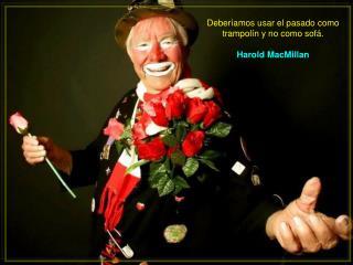 Deberíamos usar el pasado como trampolín y no como sofá.  Harold MacMillan