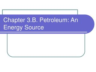 Chapter 3.B. Petroleum: An Energy Source