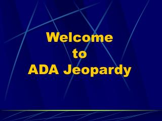 Welcome  to ADA Jeopardy