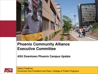 Phoenix Community Alliance Executive Committee ASU Downtown Phoenix Campus Update Debra Friedman