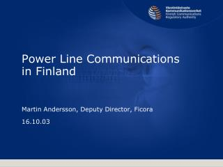 Power Line Communications in Finland Martin Andersson, Deputy Director, Ficora 16.10.03