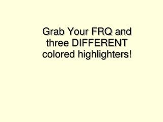 Grab Your FRQ and three DIFFERENT colored highlighters!