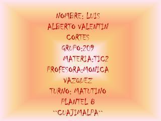 NOMBRE: LUIS ALBERTO VALENTIN CORTES GRUPO:209MATERIA:TIC2 PROFESORA:MONICA VAZQUEZ