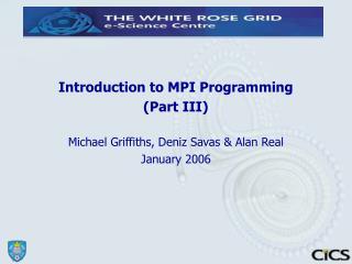 Introduction to MPI Programming (Part III)  Michael Griffiths, Deniz Savas & Alan Real