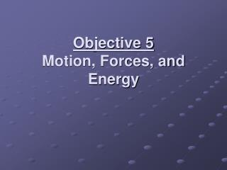 Objective 5 Motion, Forces, and Energy