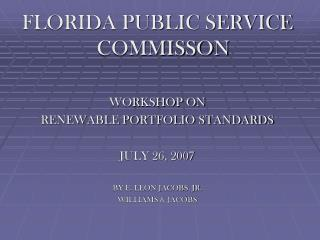 FLORIDA PUBLIC SERVICE COMMISSON  WORKSHOP ON  RENEWABLE PORTFOLIO STANDARDS  JULY 26, 2007  BY E. LEON JACOBS, JR. WILL