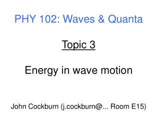 PHY 102: Waves & Quanta Topic 3 Energy in wave motion John Cockburn (j.cockburn@... Room E15)